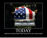 """America, Children, and Future: TODAY  l died for my country today. What did you do for your country today? 13 Folds of OUR Flag  I didn't know this and found it very interesting. I always assumed the obvious, that the thirteen folds were for the original thirteen colonies. Just goes to show you can always learn something new! """"The Meaning of the Flag-Draped Coffin"""" All Americans should be given this lesson. Those who think that America is an arrogant nation shou... Pass it along and be proud of the country we live in, and even more proud of those who serve to protect our 'GOD-GIVEN' rights and freedoms. I hope you take the time to read this ... To understand what the flag draped coffin really means ... Here is how to understand the flag that laid upon it and is surrendered to so many widows and widowers: Do you know that at military funerals, the 21-gun salute stands for the sum of the numbers in the year 1776? Have you ever noticed that the honor guard pays meticulous attention to correctly folding the United States of America Flag 13 times? You probably thought it was to symbolize the original 13 colonies, but we learn something new every day! The 1st fold of the flag is a symbol of life. The 2nd fold is a symbol of the belief in eternal life. The 3rd fold is made in honor and remembrance of the veterans departing the ranks who gave a portion of their lives for the defense of the country to attain peace throughout the world. The 4th fold represents the weaker nature, for as American citizens trusting in God, it is to Him we turn in times of peace as well as in time of war for His divine guidance. The 5th fold is a tribute to the country, for in the words of Stephen Decatur, 'Our Country, in dealing with other countries, may she always be right; but it is still our country, right or wrong.' The 6th fold is for where people's hearts lie. It is with their heart that they pledge allegiance to the flag of the United States of America, and the Republic for which it stan"""