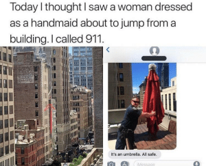 Just good people saving lives.: Today l thought I saw a woman dressed  as a handmaid about to jump from a  building.I called 911  It's an umbrella. All safe.  Message Just good people saving lives.