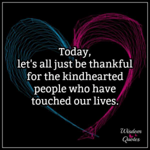Blog, Quotes, and Today: Today,  let's all just be thankful  for the kindhearted  people who have  touched our lives.  Wisdom  Quotes If you want more insightful thoughts, go and subscribe to our blog: www.wisdomquotesandstories.com