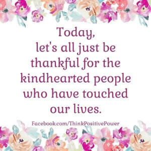 Facebook, Memes, and facebook.com: Today,  let's all just be  thankful for the  kindhearted people  who have touched  our lives.  Facebook.com/ThinkPositivePower Today, let us be thankful for all the kindhearted people who have touched our lives! . . <3 Think Positive Power <3