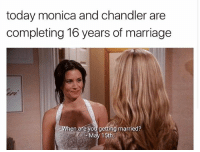 💗💞❤️: today monica and chandler are  completing 16 years of marriage  hen are you getting married?  May 15th 💗💞❤️