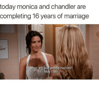 😳😍: today monica and chandler are  completing 16 years of marriage  hen are you getting married?  May 15th 😳😍