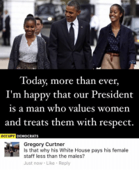 Memes, Respect, and White House: Today, more than ever,  I'm happy that our President  is a man who values women  and treats them with respect.  OCCUPY DEMOCRATS  Gregory Curtner  Is that why his White House pays his female  staff less than the males?  Just now Like Reply (GC)