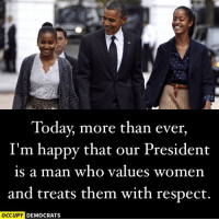 Memes, Obama, and Respect: Today, more than ever,  I'm happy that our President  is a man who values women  and treats them with respect  OCCUPY DEMOCRATS Share if you're happy too. We'll miss you, Pres. Obama.  Image by Occupy Democrats, LIKE our page for more!