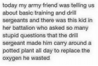 drill sergeant: today my army friend was telling us  about basic training and drill  sergeants and there was this kid in  her battalion who asked so many  stupid questions that the drill  sergeant made him carry around a  potted plant all day to replace the  oxygen he wasted