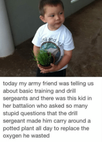 <p>When You Ask Too Many Dumb Questions.</p>: today my army friend was telling us  about basic training and drill  sergeants and there was this kid in  her battalion who asked so many  stupid questions that the drill  sergeant made him carry around a  potted plant all day to replace the  oxygen he wasted <p>When You Ask Too Many Dumb Questions.</p>