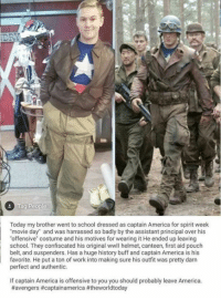 """buffs: Today my brother went to school dressed as captain America for spirit week  movie day"""" and was harrassed so badly by the assistant principal over his  offensive"""" costume and his motives for wearing it He ended up leaving  school. They confiscated his original wwll helmet, canteen, first aid pouch  belt, and suspenders. Has a huge history buff and captain America is his  favorite. He put a ton of work into making sure his outfit was pretty darn  perfect and authentic.  If captain America is offensive to you you should probably leave America."""