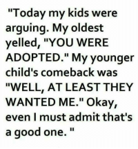 "Memes, Savage, and Good: ""Today my kids were  arguing. My oldest  yelled, ""YOU WERE  ADOPTED."" My younger  child's comeback was  ""WELL, AT LEAST THEY  WANTED ME."" Okay,  even I must admit that's  a good one."" <p>Kids so savage via /r/memes <a href=""http://ift.tt/2vjsqNo"">http://ift.tt/2vjsqNo</a></p>"