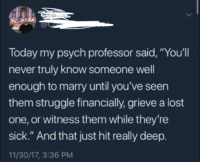 "Advice, Struggle, and Lost: Today my psych professor said, ""You'll  never truly know someone well  enough to marry until you've seen  them struggle financially, grieve a lost  one, or witness them while they're  sick."" And that just hit really deep.  11/30/17, 3:36 PM <p>Truly amazing advice. via /r/wholesomememes <a href=""http://ift.tt/2GNf9Qb"">http://ift.tt/2GNf9Qb</a></p>"