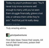 "Advice, Fucking, and Memes: Today my psych professor said, ""Youll  never truly know someone well  enough to marry until you've seen  them struggle financially, grieve a lost  one, or witness them while they're  sick."" And that just hit really deep.  11/30/17, 3:36 PM  Truly amazing advice  grizzlyadventures  First date ideas: freeze their assets, kill  one of their loved ones, poison their  fucking dinner"