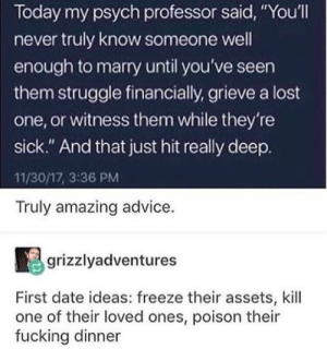 """Advice, Fucking, and Struggle: Today my psych professor said, You'll  never truly know someone well  enough to marry until you've seen  them struggle financially, grieve a lost  one, or witness them while they're  sick."""" And that just hit really deep.  11/30/17, 3:36 PM  Truly amazing advice.  grizzlyadventures  First date ideas: freeze their assets, kill  one of their loved ones, poison their  fucking dinner Sounds romantic"""