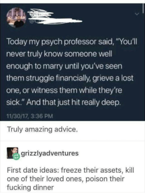 "Advice, Fucking, and Funny: Today my psych professor said, You'll  never truly know someone well  enough to marry until you've seen  them struggle financially, grieve a lost  one, or witness them while they're  SIC  sick."" And that just hit really deep.  11/30/17, 3:36 PM  Truly amazing advice.  grizzlyadventures  First date ideas: freeze their assets, kill  one of their loved ones, poison their  fucking dinner Some awesome advice right there. via /r/funny https://ift.tt/2LDEk9a"