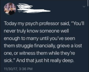 "Advice, Fucking, and Memes: Today my psych professor said, ""You'll  never truly know someone well  enough to marry until you've seen  them struggle financially, grieve a lost  one, or witness them while they're  sick."" And that just hit really deep.  11/30/17, 3:36 PM grizzlyadventures:  positive-memes: Truly amazing advice.  First date ideas: freeze their assets, kill one of their loved ones, poison their fucking dinner"