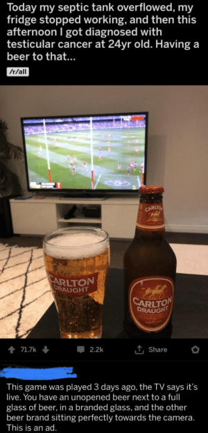 Possible ad agency uses a 3 day old football game and testicular cancer in their ad.: Today my septic tank overflowed, my  fridge stopped working, and then this  afternoon I got diagnosed with  testicular cancer at 24yr old. Having a  beer to that...  /r/all  CARLTO  SARLTON  DRAUGHT  CARLTON  DRAUGHT  wery  T Share  71.7k  2.2k  This game was played 3 days ago, the TV says it's  live. You have an unopened beer next to a ful  glass of beer, ina branded glass, and the other  beer brand sitting perfectly towards the camera.  This is an ad. Possible ad agency uses a 3 day old football game and testicular cancer in their ad.