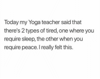 Teacher, Today, and Yoga: Today my Yoga teacher said that  there's 2 types of tired, one where you  require sleep, the other when you  require peace. I really felt this. Now it all makes sense