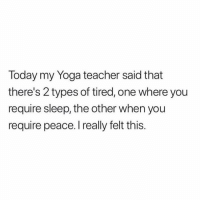Memes, Teacher, and Today: Today my Yoga teacher said that  there's 2 types of tired, one where you  require sleep, the other when you  require peace. I really felt this. Now it all makes sense