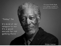 """It's kind of like religion to me..."" - Morgan Freeman [1440x1080]: ""Today? No  It's kind of like  religion to me  It's a good  excuse for not  getting there.  Do you think that  race plays a part in  wealth distribution  Morgan Freeman ""It's kind of like religion to me..."" - Morgan Freeman [1440x1080]"