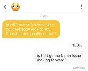 Best, Match, and Today: Today  No offense you have a very  douchebaggy look to you.  Does the personality match?  100%  is that gonna be an issue  moving forward?  Delivered Honesty's the best policy