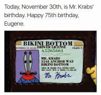 Birthday, Memes, and Mr. Krabs: Today, November 30th, is Mr. Krabs'  birthday. Happy 75th birthday,  Eugene.  BIKINI  EXPIRES: 11-30-02 DRIVER  CLASS:S  A5265661  MR. KRABS  l3541 ANCHOR WAY  BIKINI BOTTOM  SEX: M HAIK:N/A EYES: CRN  HT: 0-07 WT: 5 DOB: I1-30-42 Happy Birthday Mr. Krabs 😂🦀 WSHH