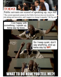 "Memes, Happy, and Help: TODAY  Public servants are scared of speaking up, says MP  The current appraisal system (in the Public Service) does not incentivise  risk-taking and innovation, and I suggest we change it urgently,"" Mr Ng said  l not happy with  something, I speak up,  kena say by boss.  So I keep quiet, don't  say anything, end up  kena say by MP!  WHAT TO DO NOW YOU TELL ME?! Help la"