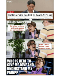 """Memes, 🤖, and Boss: TODAY  Public service has lost its heart, MPs say  """"In our pursuit to automate most things, we now have a system without a heart."""" MP Louis Ng  UBLICSERVANTSBELIKE  We follow systems  and rules, people  say we heartless  But if I don't  follow, I kena  from my boss...  WHO IS HERE TO  GIVE MEL  AND  UNDERSTAND MY  PAIN Tough being a public servant too 😭😭"""