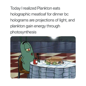 Energy, Meatloaf, and Photosynthesis: Today realized Plankton eats  holographic meatloaf for dinner bc  holograms are projections of light, and  plankton gain energy through  photosynthesis I finally used my degree for something 😂