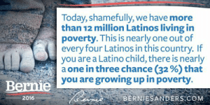"Growing Up, Latinos, and Tumblr: Today, shamefully, we have more  than 12 million Latinos living in  poverty. This is nearly one out of  every four Latinos in this country. If  you are a Latino child, there is nearly  a one in three chance (32 %) that  you are growing up in poverty.  Bernie  2016  eBERNIESANDERS.GOM berniesrevolution:  The Establishment says trying to solve these issues is ""unrealistic"" and ""pie in the sky"" thinking…"