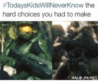 Ass, Bad, and Bae:  #Today skidsWillNeverknow the  hard choices you had to make  Neach  Halo 3  HALE MEMET Seriously was a hard choice in 2010, Halo 3 was Bae though.  ~XyDz (Also sorry for the lack of posts, ToO in Destiny is kicking my ass cause I'm a bad kid)