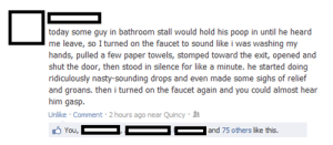 Bathroom Terrorismhttp://advice-animal.tumblr.com: today some guy in bathroom stall would hold his poop in until he heard  me leave, so I turned on the faucet to sound like i was washing my  hands, pulled a few paper towels, stomped toward the exit, opened and  shut the door, then stood in silence for like a minute. he started doing  ridiculously nasty-sounding drops and even made some sighs of relief  and groans. then i turned on the faucet again and you could almost hear  him gasp.  Unlike · Comment · 2 hours ago near Quincy · 4  A You,  |and 75 others like this. Bathroom Terrorismhttp://advice-animal.tumblr.com