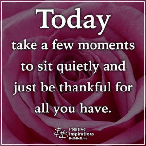 Memes, Today, and 🤖: Today  take a few moments  to sit quietly and  just be thankful for  all you have.  Positive  Inspirations  BethBell.me Positive Inspirations ❤️
