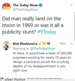 failnation:  Two types of people: Today The Today Show  @The TodayShow  Did man really land on the  moon in 1969 or was it all a  publicity stunt? #9Today  Bob Blaskiewicz  19m  Replying to @TheTodayShow  Hi there. It would take a team of 300,000  engineers working for nearly 10 years  design a vehicle to plumb the crushing  depths of my disappointment in you  right now.  Uber Humor  2013, still no flying cars. Instead, blankets with sleeves. failnation:  Two types of people