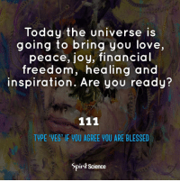 Beautiful, Blessed, and Love: Today the universe is  going to bring you love,  peace, joy, financial  freedom, healing and  inspiration. Are you ready?  TYPE 'VES IF YOU AGREE YOU ARE BLESSED  Spirit Science Feel the blessing. Artwork by @archannair . . . . . . . meditation oneness innerpeace lawofattraction blessings love inspire wisdom spiritual yogi yoga flow oneness amazing beauty earth lovequotes quotes quotestoliveby beautiful compassion spiritualawakening enlightenment spirit