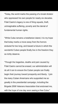 "Honestly, love this statement from Donald Trump on the passing of Fidel Castro. Free Cuba!: ""Today, the world marks the passing of a brutal dictator  who oppressed his own people for nearly six decades.  Fidel Castro's legacy is one of firing squads, theft,  unimaginable suffering, poverty and the denial of  fundamental human rights.  ""While Cuba remains a totalitarian island, it is my hope  that today marks a move away from the horrors  endured for too long, and toward a future in which the  wonderful Cuban people finally live in the freedom they  so richly deserve.  ""Though the tragedies, deaths and pain caused by  Fidel Castro cannot be erased, our administration will  do all it can to ensure the Cuban people can finally  begin their journey toward prosperity and liberty. I join  the many Cuban Americans who supported me so  greatly in the presidential campaign, including the  Brigade 2506 Veterans Association that endorsed me,  with the hope of one day soon seeing a free Cuba."" Honestly, love this statement from Donald Trump on the passing of Fidel Castro. Free Cuba!"