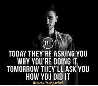 TODAY THEY'RE ASKING YOU  WHY YOU'RE DOING IT,  TOMORROW THEY'LL ASK YOU  HOW YOU DID IT  Billionaire essential Don't let people stop you from doing what you want to do. Prove them wrong! Great post by @billionaire_essential 👊