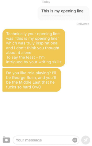 "I was left speechless: Today  This is my opening line:  Delivered  Technically your opening line  was ""this is my opening line""  which was truly inspirational  and I don't think you thought  about it alone.  To say the least - I'm  intrigued by your writing skills  Do you like role playing? I'll  be George Bush, and you'll  be the Middle East that he  fucks so hard OwO  Your message  GIF I was left speechless"