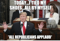 all by myself: TODAY... TIED MY  SHOES ALL BY MYSELF  ALL REPUBLICANS APPLAUD*  imgflip.com