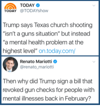 """(W)  Hard to admit but we agree with Donald J. Trump that  """"United States has a mental health problem on the highest level"""" ...   we elected it.: TODAY@TODAYshow  Trump says Texas church shooting  """"isn't a guns situation"""" but instead  """"a mental health problem at the  highest level"""" on.today.com/  Renato Mariotti  @renato_mariotti  Then why did Trump sign a bill that  revoked gun checks for people with  mental illnesses back in February? (W)  Hard to admit but we agree with Donald J. Trump that  """"United States has a mental health problem on the highest level"""" ...   we elected it."""