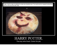 Oh God, I laughed so much :') ~Severus: Today, tried to make my a smiley face blackberry pie. The result was the creepiest fucking thing  ever come out an oven FML  HARRY POTTER.  The boy who lived. Come for pie. Oh God, I laughed so much :') ~Severus