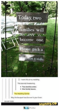 Family, God, and Oh My God: Today two  families will  become one.  Please pick a  at, ot a side  I I want this at my wedding.  This sounds threatening.  Two families enter.  One family leaves.  The Wedding Games  May the bouquet toss be ever in your favor,  OH MY GOD  unn  GEf Postizc