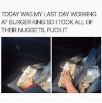 omg-humor:Sad Parting Gift: TODAY WAS MY LAST DAY WORKING  AT BURGER KING SO I TOOK ALL OF  THEIR NUGGETS, FUCK IT omg-humor:Sad Parting Gift