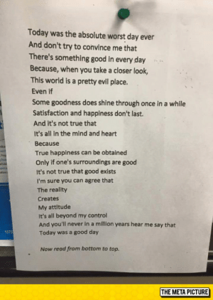 lolzandtrollz:  This Poem Reads Negatively Downward, But Positively Upward: Today was the absolute worst day ever  And don't try to convince me that  There's something good in every day  Because, when you take a closer look,  This world is a pretty evil place.  Even if  Some goodness does shine through once in a while  Satisfaction and happiness don't last.  And it's not true that  It's all in the mind and heart  Because  True happiness can be obtained  Only if one's surroundings are good  It's not true that good exists  I'm sure you can agree that  The reality  Creates  My attitude  It's all beyond my control  And you'll never in a million years hear me say that  Today was a good day  1575  Now read from bottom to top.  THE META PICTURE lolzandtrollz:  This Poem Reads Negatively Downward, But Positively Upward