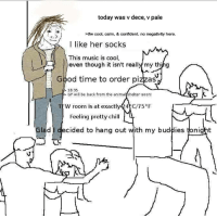 Dece: today was v dece, v pale  >tfw cool, calm, & confident. no negativity here.  I like her socks  This music is cool,  even though it isn't really my thing  Good time to order pizzas  18:35  GF will be back from the animalishelter soon!  W room is at exactly 4 5 F  Feeling pretty ch  d I decided to hang out with my buddies tonight