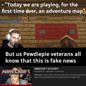 "I can't be the only one who remembers: ""Today we are playing, for the  first time ever, an adventure map  Play this nap  on my adventure  tobby server!  PMc.hypixel.net  lone?  Normal  Hard  Recommended  But us Pewdiepie veterans all  know that this is fake news  MINECRAFT IS SCARY?  HINECRAFT  PewDiePie  15M views  4 years ago  Minecraft is scary. Notch, what have you done? Very impressive mod:  http://www.planetminecraft.com/project/pt-horror-map/ Click ...  18:04 I can't be the only one who remembers"
