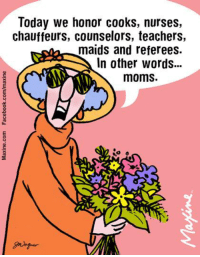 Dank, Moms, and Today: Today we honor cooks, nurses,  chauffeurs, counselors, teachers,  maids and referees.  In other words  moms. Today we honor cooks, nurses, chauffeurs, counselors, teachers, maids and referees.   In other words…moms.
