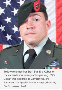 Memes, Today, and 🤖: Today we remember Staff Sgt. Eric Caban on  the eleventh anniversary of his passing. SSG  Caban was assigned to Company B, 3rd  Battalion, 7th Special Forces Group (Airborne).  De Oppresso Liber! RIP Hero 🇺🇸 https://t.co/XSCY9iATU3