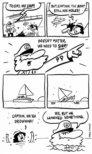 Software development- Found on twitter, thought it might be appreciated here.: TODAY, WE SHIP!  BUT, CAPTAIN. THE BOAT  STILL HAS HOLES!  DOESN'T MATTER,  WE NEED TO SHIP!  vl.O  YES, BUT WE  LEARNED SOMETHING  . CAPTAIN, WE'RE  DROWNING! Software development- Found on twitter, thought it might be appreciated here.