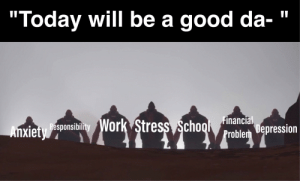 """Well then,: """"Today will be a good da-  Anxiety esponsibility Work Stress Schoo Problem Depression Well then,"""