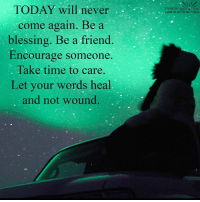 Give love and love will come back to you!: TODAY will never  come again. Be a  blessing. Be a friend  Encourage someone  Take time to care.  Let your words heal  and not wound.  Living the  LAW of ATTRACTION Give love and love will come back to you!