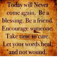 blessed: Today will Never  come again. Bea  blessing. Be a friend.  Encourage SQmeOne.  Take time care.  Let your words heal  and not wound.
