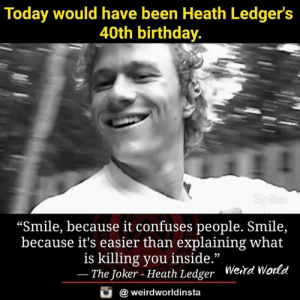 "Birthday, Heaven, and Joker: Today would have been Heath Ledger's  40th birthday.  ""Smile, because it confuses people. Smile,  because it's easier than explaining what  is killing you inside.""  The Joker - Heath Ledger  Weird Wo  rld  @ weirdworldinsta Happy birthday to a great actor in heaven 🙌"